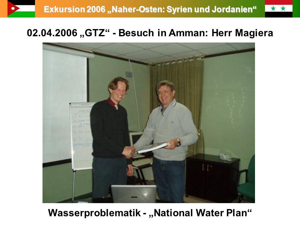 Exkursion 2006 Naher-Osten: Syrien und Jordanien 02.04.2006 GTZ - Besuch in Amman: Herr Magiera Wasserproblematik - National Water Plan
