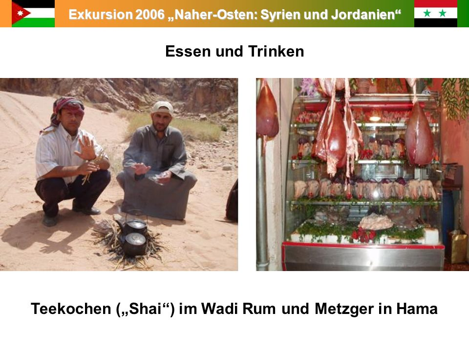 Exkursion 2006 Naher-Osten: Syrien und Jordanien Leitung: Prof. Dr. King Essen und Trinken Teekochen (Shai) im Wadi Rum und Metzger in Hama