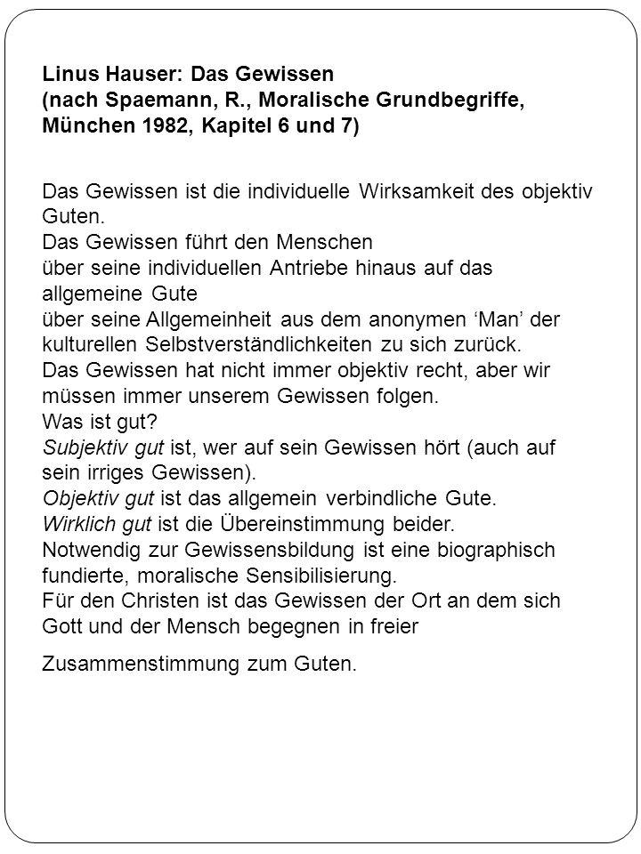 Linus Hauser: Das Gewissen (nach Spaemann, R., Moralische Grundbegriffe, München 1982, Kapitel 6 und 7) Das Gewissen ist die individuelle Wirksamkeit