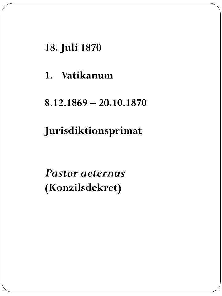 18. Juli 1870 1.Vatikanum 8.12.1869 – 20.10.1870 Jurisdiktionsprimat Pastor aeternus (Konzilsdekret)