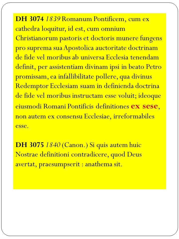 DH 3074 1839 Romanum Pontificem, cum ex cathedra loquitur, id est, cum omnium Christianorum pastoris et doctoris munere fungens pro suprema sua Aposto