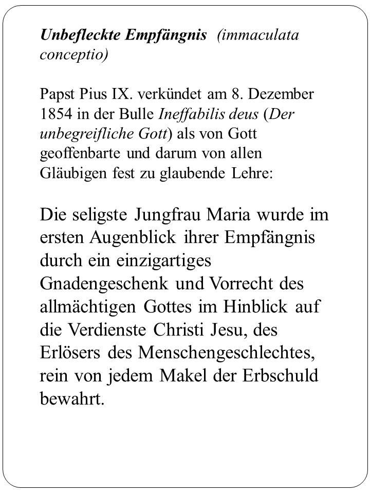 Unbefleckte Empfängnis (immaculata conceptio) Papst Pius IX. verkündet am 8. Dezember 1854 in der Bulle Ineffabilis deus (Der unbegreifliche Gott) als