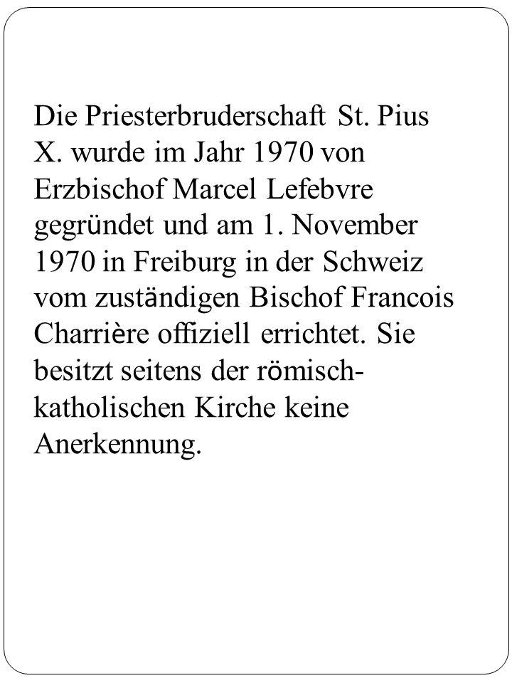 Die Priesterbruderschaft St. Pius X. wurde im Jahr 1970 von Erzbischof Marcel Lefebvre gegr ü ndet und am 1. November 1970 in Freiburg in der Schweiz