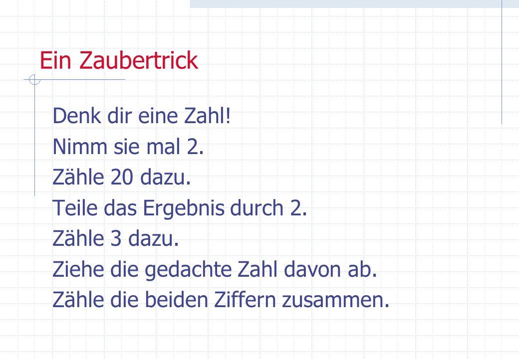 Ein Zaubertrick Denk dir eine Zahl! Nimm sie mal 2. Zähle 20 dazu. Teile das Ergebnis durch 2. Zähle 3 dazu. Ziehe die gedachte Zahl davon ab. Zähle d
