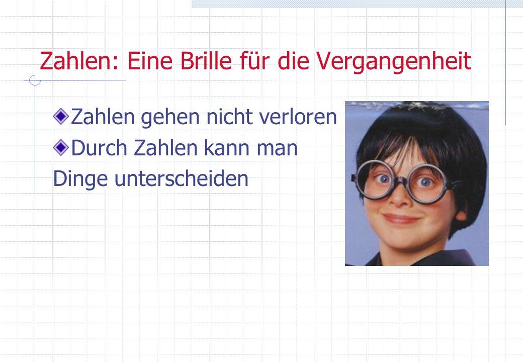 Zahlen: Eine Brille für die Vergangenheit Zahlen gehen nicht verloren Durch Zahlen kann man Dinge unterscheiden