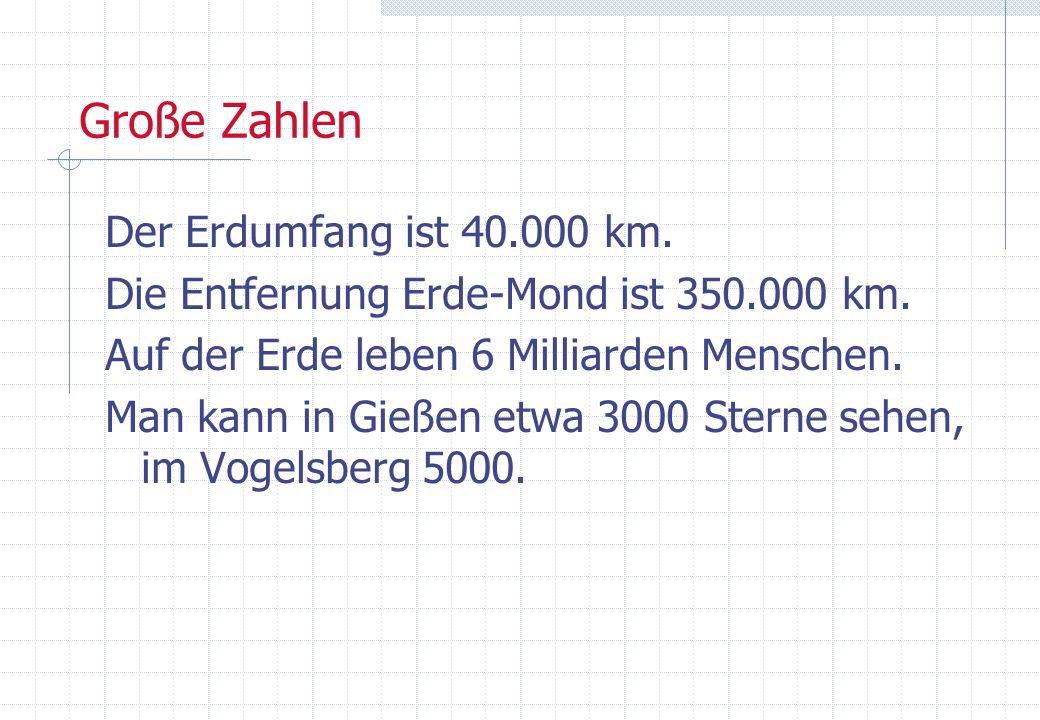 Große Zahlen Der Erdumfang ist 40.000 km. Die Entfernung Erde-Mond ist 350.000 km. Auf der Erde leben 6 Milliarden Menschen. Man kann in Gießen etwa 3