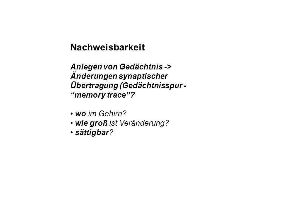 Nachweisbarkeit Anlegen von Gedächtnis -> Änderungen synaptischer Übertragung (Gedächtnisspur - memory trace? wo im Gehirn? wie groß ist Veränderung?