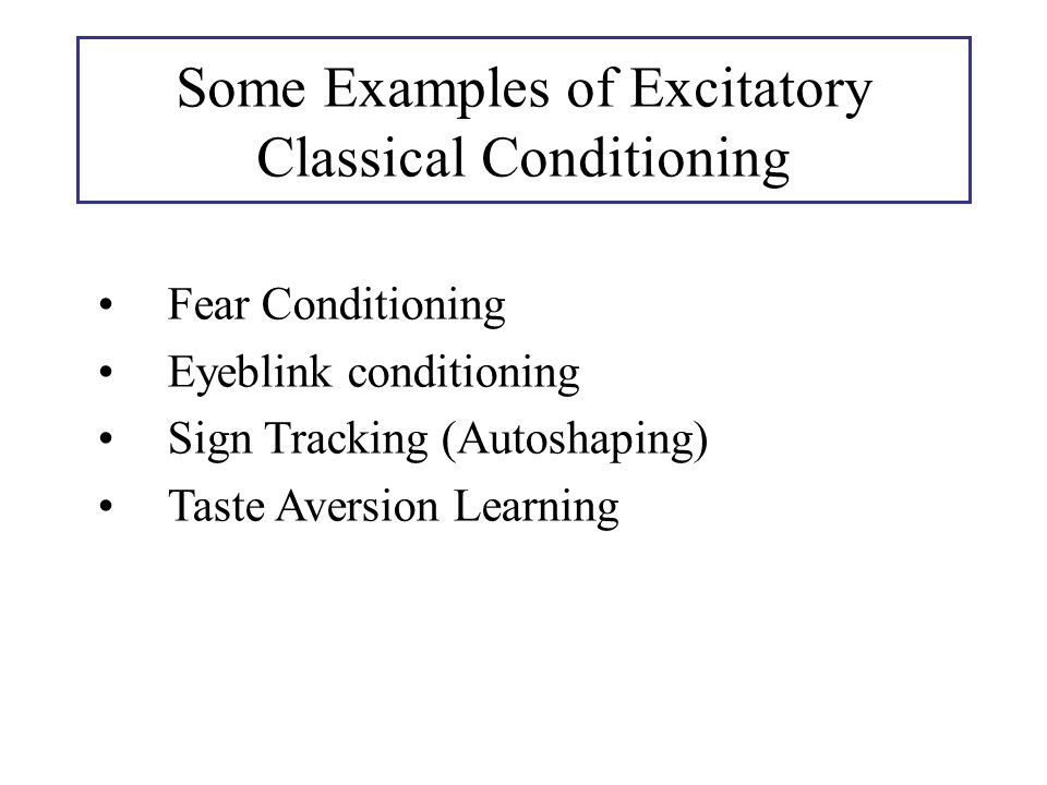 Fear Conditioning Eyeblink conditioning Sign Tracking (Autoshaping) Taste Aversion Learning Some Examples of Excitatory Classical Conditioning