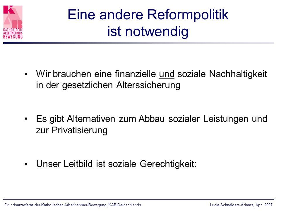 Lucia Schneiders-Adams, April 2007Grundsatzreferat der Katholischen Arbeitnehmer-Bewegung KAB Deutschlands Wir brauchen eine finanzielle und soziale Nachhaltigkeit in der gesetzlichen Alterssicherung Es gibt Alternativen zum Abbau sozialer Leistungen und zur Privatisierung Unser Leitbild ist soziale Gerechtigkeit: Eine andere Reformpolitik ist notwendig