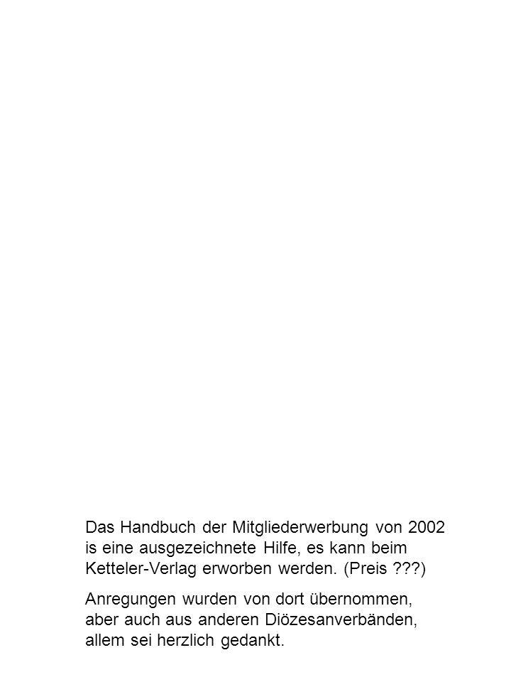 Das Handbuch der Mitgliederwerbung von 2002 is eine ausgezeichnete Hilfe, es kann beim Ketteler-Verlag erworben werden. (Preis ???) Anregungen wurden