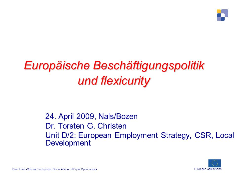 Europäische Beschäftigungspolitik und flexicurit y 24. April 2009, Nals/Bozen Dr. Torsten G. Christen Unit D/2: European Employment Strategy, CSR, Loc