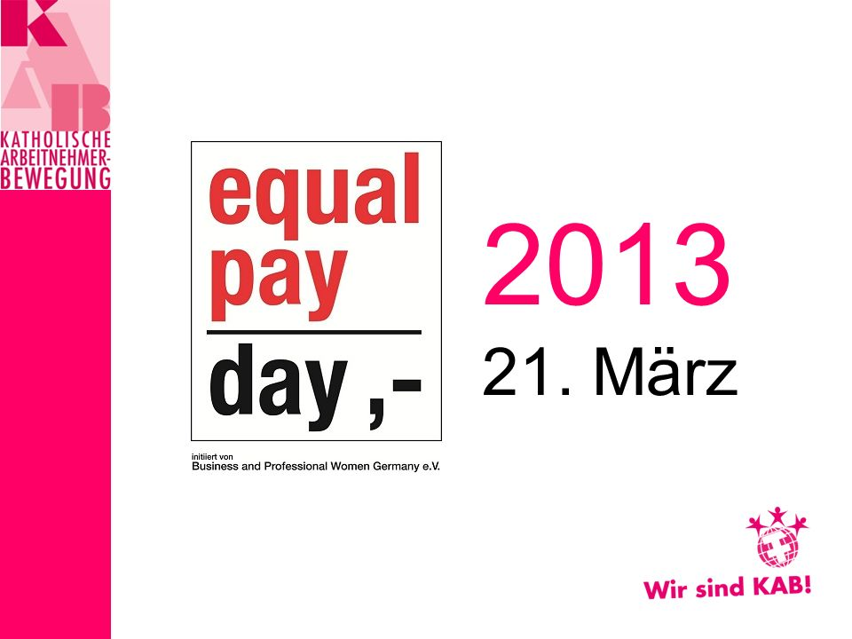 Wir brauchen eine gerechte und nachhaltige Frauenpolitik… Frauen verdienen nicht nur über zwanzig Prozent weniger als Männer, sondern sind durch einen fehlenden allgemeinen Mindestlohn, der Unvereinbarkeit von Familie und Beruf sowie der Abschiebung in den Niedriglohn- und Teilzeitbereich am stärksten von Armut betroffen… KAB-Positionen* zum equal-pay-day 2013 * Wörtlich oder sinngemäß aus dem Aufruf KAB Bundesverband zum Equal Pay Day 2013
