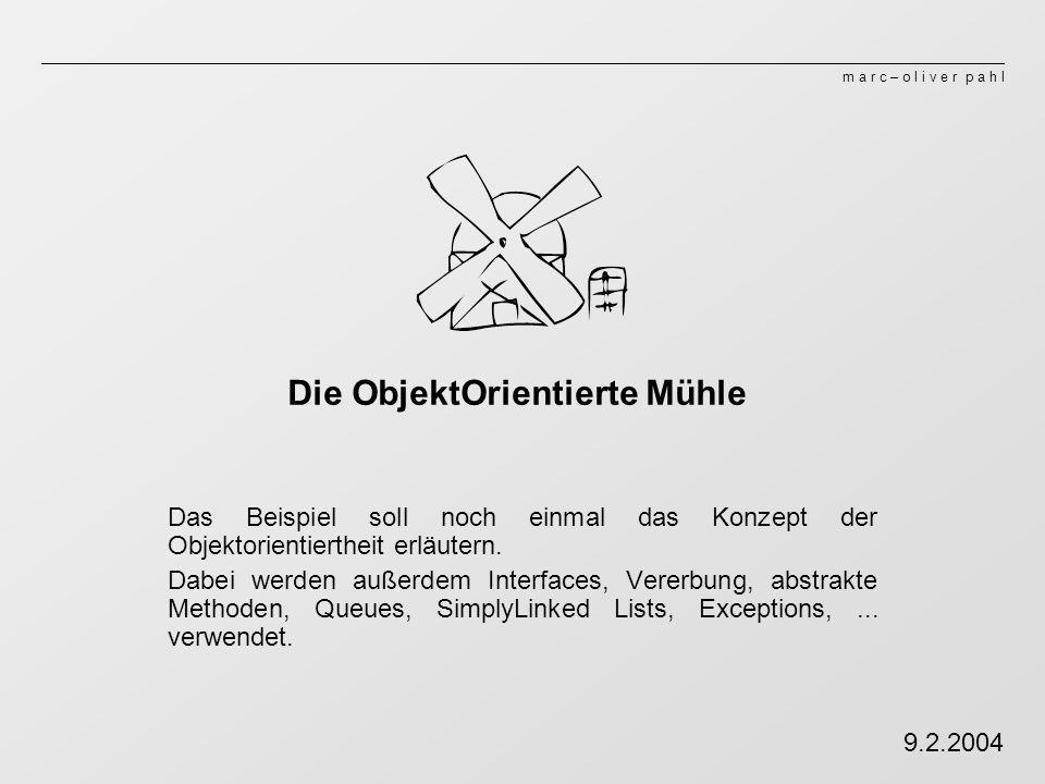 m a r c – o l i v e r p a h l Die ObjektOrientierte Mühle Das Beispiel soll noch einmal das Konzept der Objektorientiertheit erläutern.