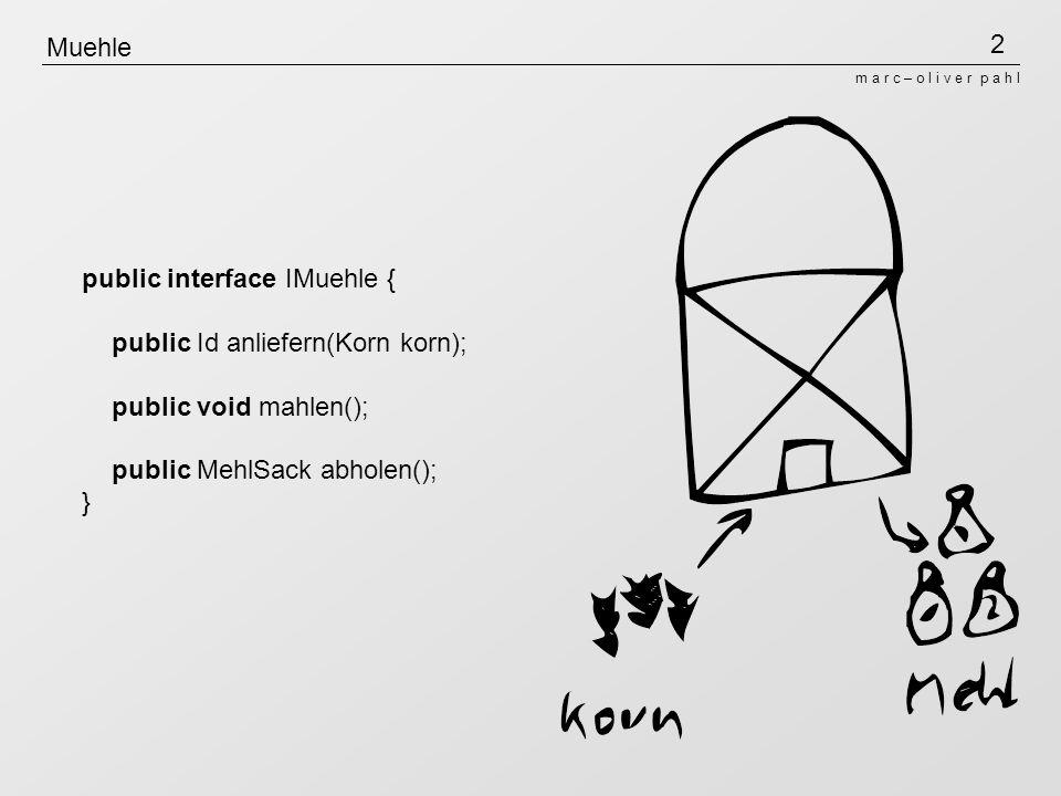 2 m a r c – o l i v e r p a h l Muehle public interface IMuehle { public Id anliefern(Korn korn); public void mahlen(); public MehlSack abholen(); }