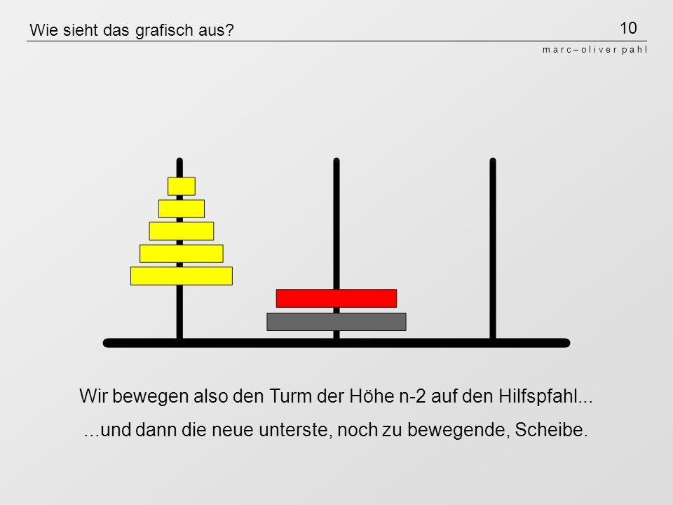 10 m a r c – o l i v e r p a h l Wie sieht das grafisch aus? Wir bewegen also den Turm der Höhe n-2 auf den Hilfspfahl......und dann die neue unterste