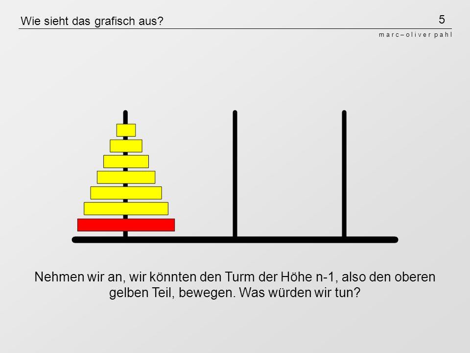 5 m a r c – o l i v e r p a h l Wie sieht das grafisch aus? Nehmen wir an, wir könnten den Turm der Höhe n-1, also den oberen gelben Teil, bewegen. Wa