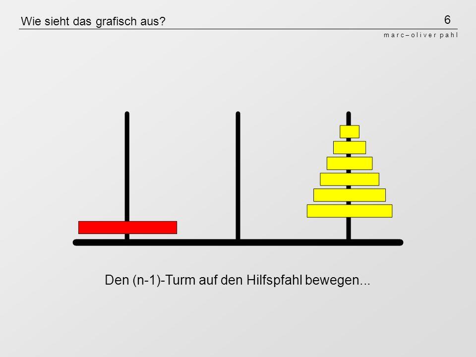 6 m a r c – o l i v e r p a h l Wie sieht das grafisch aus? Den (n-1)-Turm auf den Hilfspfahl bewegen...