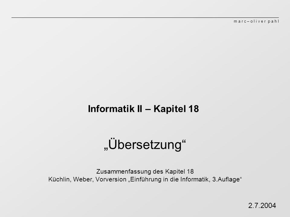 m a r c – o l i v e r p a h l Informatik II – Kapitel 18 Übersetzung Zusammenfassung des Kapitel 18 Küchlin, Weber, Vorversion Einführung in die Informatik, 3.Auflage 2.7.2004