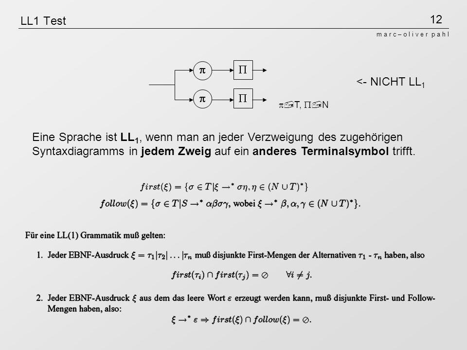12 m a r c – o l i v e r p a h l LL1 Test Eine Sprache ist LL 1, wenn man an jeder Verzweigung des zugehörigen Syntaxdiagramms in jedem Zweig auf ein anderes Terminalsymbol trifft.