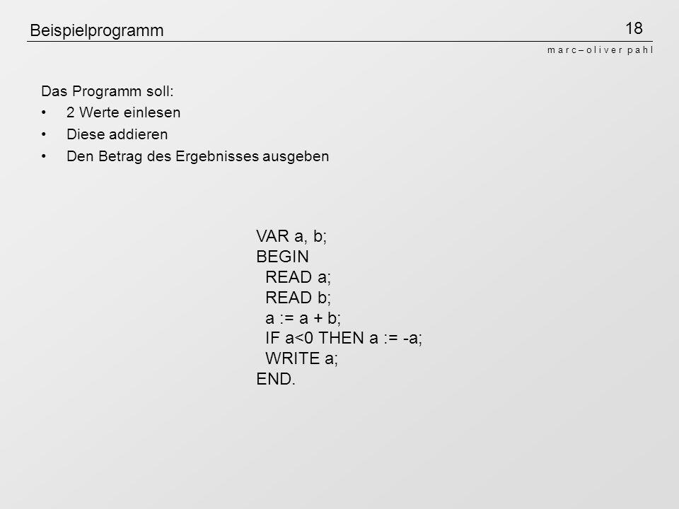 18 m a r c – o l i v e r p a h l Beispielprogramm Das Programm soll: 2 Werte einlesen Diese addieren Den Betrag des Ergebnisses ausgeben VAR a, b; BEGIN READ a; READ b; a := a + b; IF a<0 THEN a := -a; WRITE a; END.