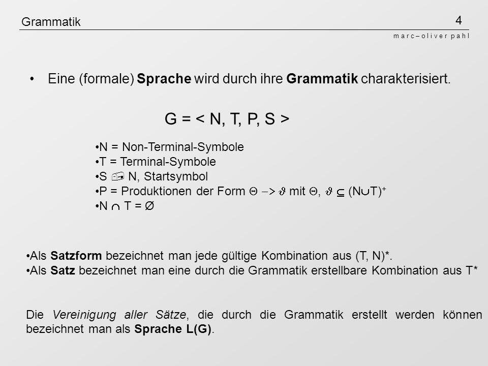 4 m a r c – o l i v e r p a h l Grammatik Eine (formale) Sprache wird durch ihre Grammatik charakterisiert.