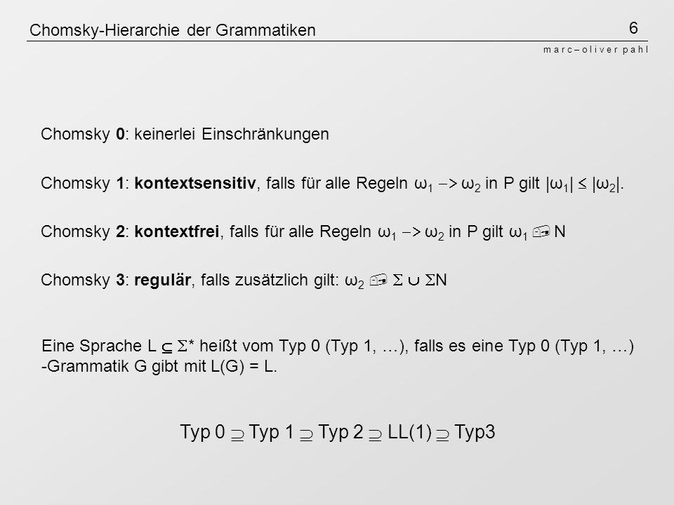6 m a r c – o l i v e r p a h l Chomsky-Hierarchie der Grammatiken Chomsky 0: keinerlei Einschränkungen Chomsky 1: kontextsensitiv, falls für alle Regeln ω 1 ω 2 in P gilt |ω 1 | |ω 2 |.