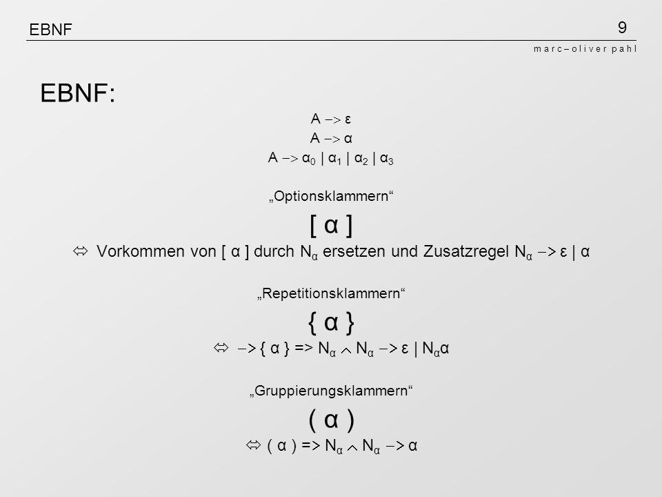 9 m a r c – o l i v e r p a h l EBNF EBNF: A ε A α A α 0 | α 1 | α 2 | α 3 Optionsklammern [ α ] Vorkommen von [ α ] durch N α ersetzen und Zusatzregel N α ε | α Repetitionsklammern { α } { α } => N α N α ε | N α α Gruppierungsklammern ( α ) ( α ) = N α N α α