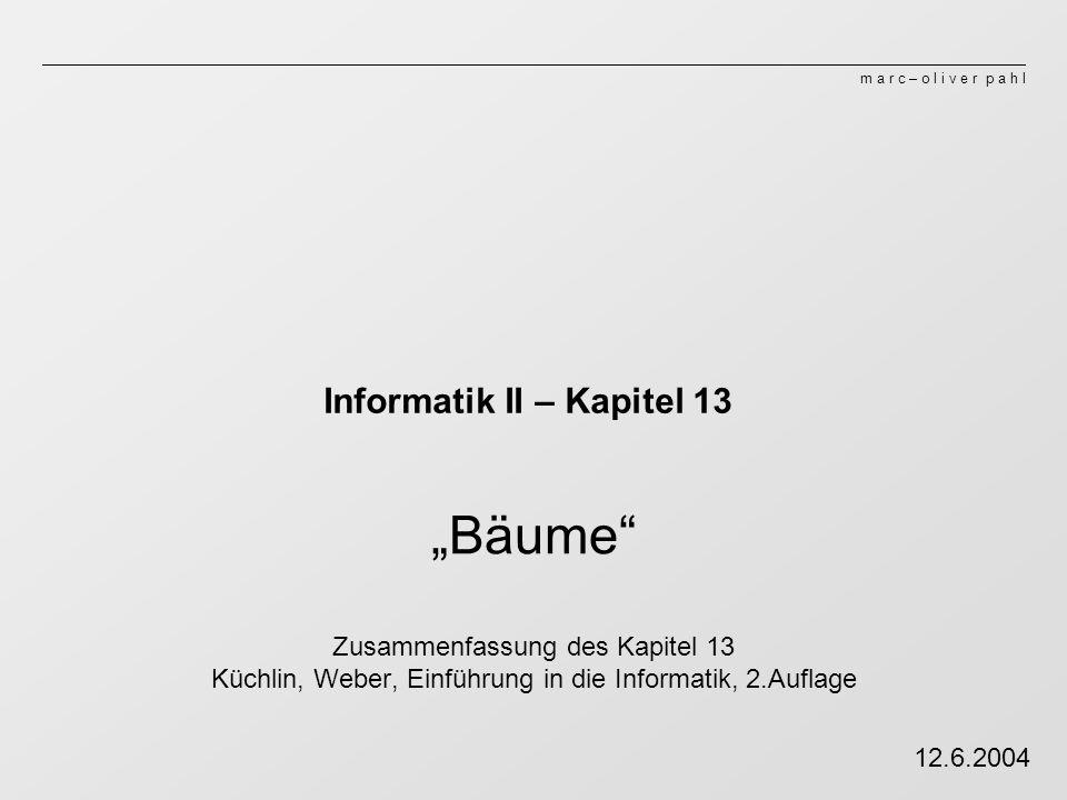 m a r c – o l i v e r p a h l Informatik II – Kapitel 13 Bäume Zusammenfassung des Kapitel 13 Küchlin, Weber, Einführung in die Informatik, 2.Auflage