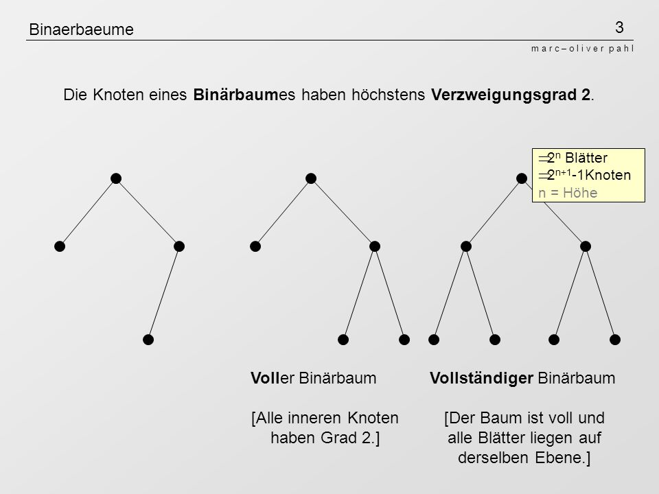 3 m a r c – o l i v e r p a h l Binaerbaeume Die Knoten eines Binärbaumes haben höchstens Verzweigungsgrad 2. Voller Binärbaum [Alle inneren Knoten ha