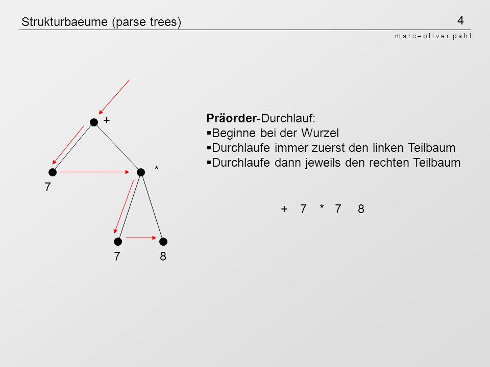 5 m a r c – o l i v e r p a h l Strukturbaeume (parse trees) + * 7 78 Inorder-Durchlauf: Beginne beim linksten Blatt Durchlaufe immer zuerst den linken Teilbaum Betrachte danach die Wurzel des Teilbaumes Durchlaufe dann jeweils den rechten Teilbaum +7*78