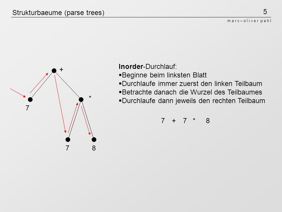 6 m a r c – o l i v e r p a h l Strukturbaeume (parse trees) + * 7 78 Postorder-Durchlauf (leftmost-innermost): Beginne beim linksten Blatt Durchlaufe immer zuerst den linken Teilbaum Durchlaufe dann jeweils den rechten Teilbaum Betrachte anschließend die Wurzel des Teilbaumes +7*78