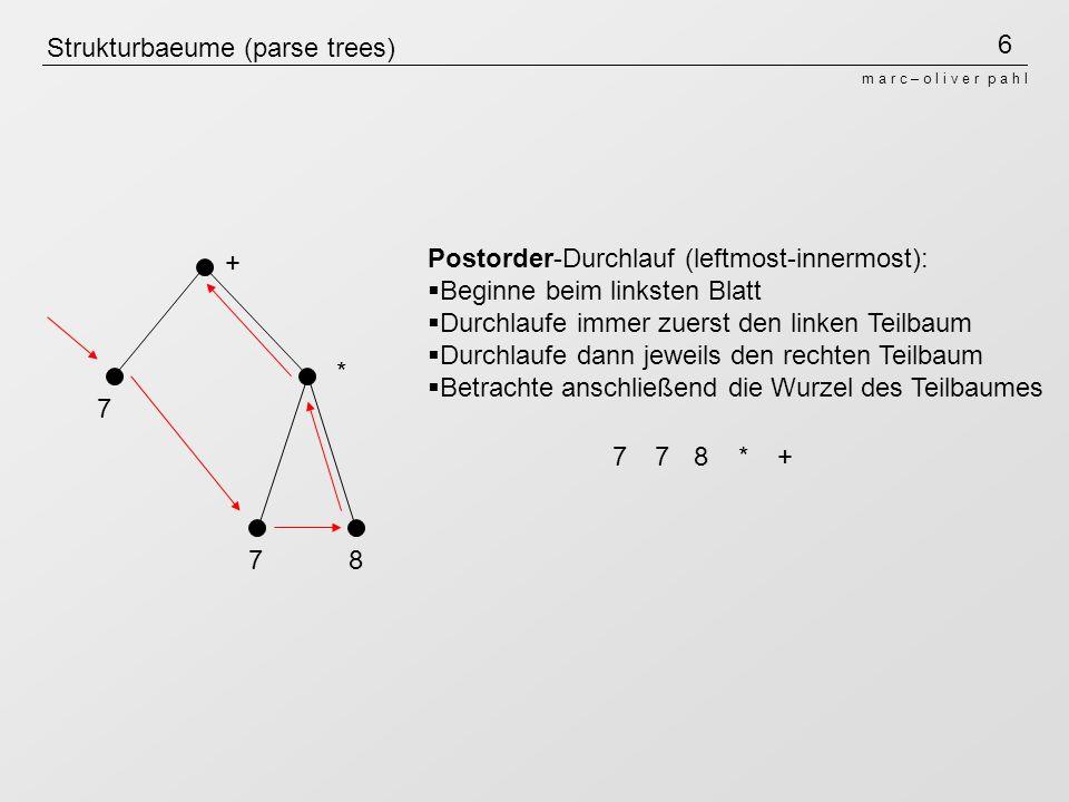 7 m a r c – o l i v e r p a h l Strukturbaeume (parse trees) + * 7 78 Levelorder-Durchlauf (breadth first): Beginne bei der Wurzel Durchlaufe die jeweils die nächste Ebene von links +7*78