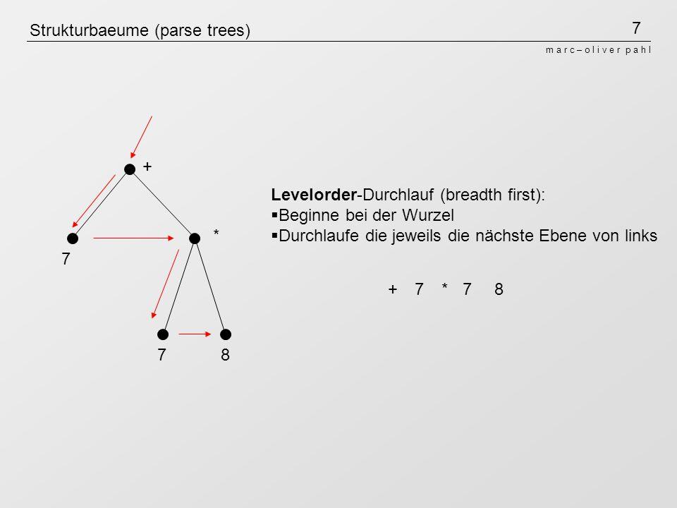 7 m a r c – o l i v e r p a h l Strukturbaeume (parse trees) + * 7 78 Levelorder-Durchlauf (breadth first): Beginne bei der Wurzel Durchlaufe die jewe