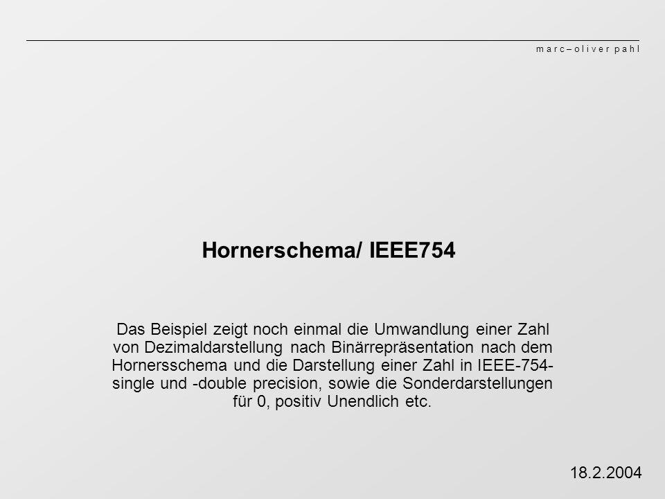 m a r c – o l i v e r p a h l Hornerschema/ IEEE754 Das Beispiel zeigt noch einmal die Umwandlung einer Zahl von Dezimaldarstellung nach Binärrepräsen
