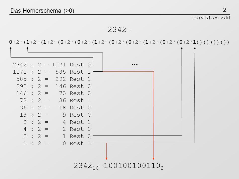 2 m a r c – o l i v e r p a h l Das Hornerschema (>0) 2342 : 2 = 1171 Rest 0 1171 : 2 = 585 Rest 1 585 : 2 = 292 Rest 1 292 : 2 = 146 Rest 0 146 : 2 =