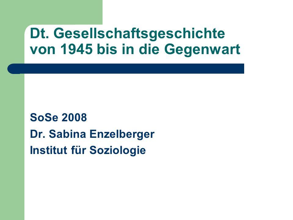 Dt. Gesellschaftsgeschichte von 1945 bis in die Gegenwart SoSe 2008 Dr. Sabina Enzelberger Institut für Soziologie