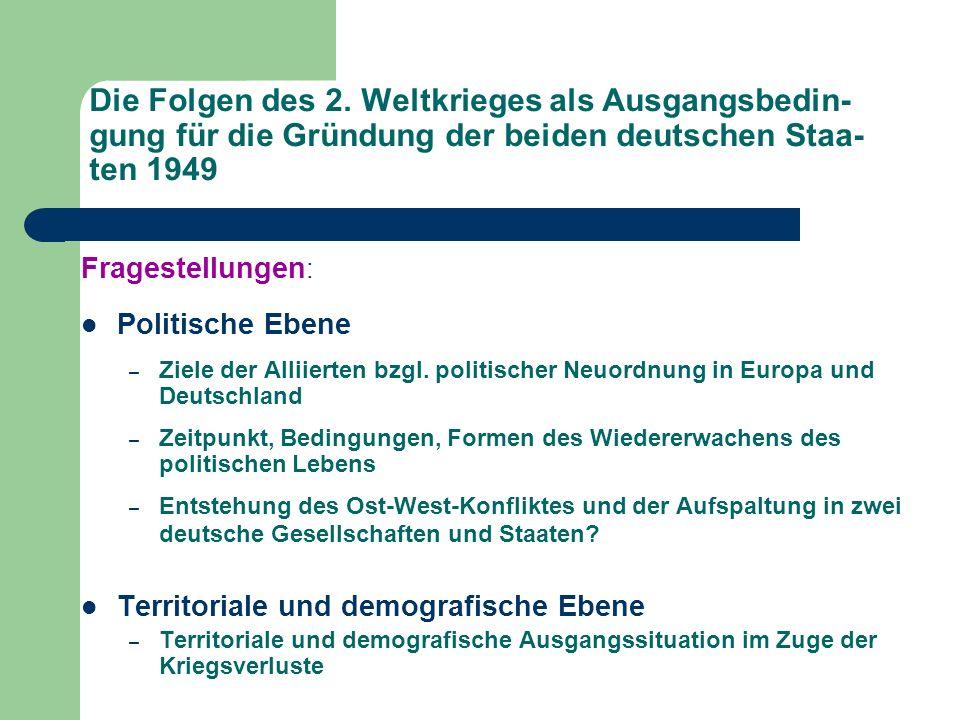 Die Folgen des 2. Weltkrieges als Ausgangsbedin- gung für die Gründung der beiden deutschen Staa- ten 1949 Fragestellungen : Politische Ebene – Ziele