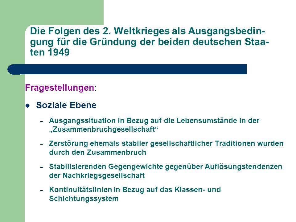 Die Folgen des 2. Weltkrieges als Ausgangsbedin- gung für die Gründung der beiden deutschen Staa- ten 1949 Fragestellungen: Soziale Ebene – Ausgangssi