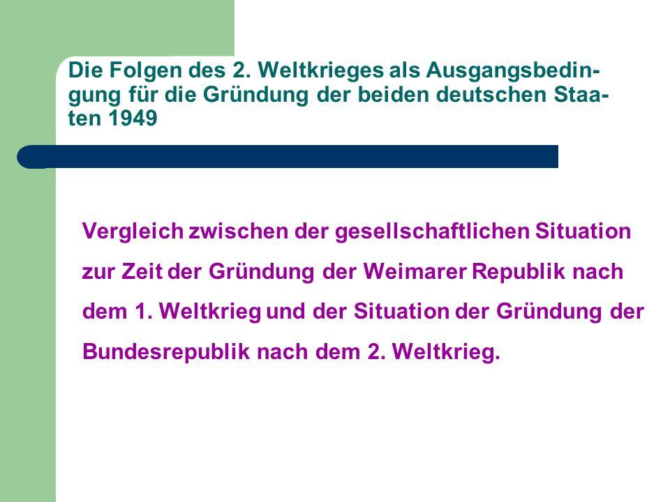 Die Folgen des 2. Weltkrieges als Ausgangsbedin- gung für die Gründung der beiden deutschen Staa- ten 1949 Vergleich zwischen der gesellschaftlichen S