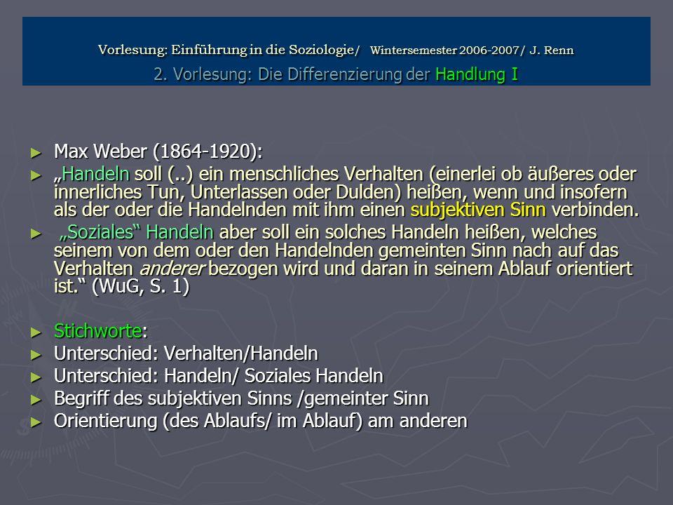 Vorlesung: Einführung in die Soziologie / Wintersemester 2006-2007/ J. Renn 2. Vorlesung: Die Differenzierung der Handlung I Max Weber (1864-1920): Ma