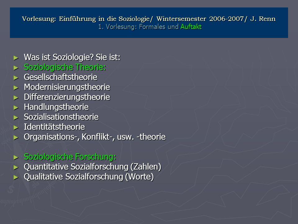 Vorlesung: Einführung in die Soziologie/ Wintersemester 2006-2007/ J. Renn 1. Vorlesung: Formales und Auftakt Was ist Soziologie? Sie ist: Was ist Soz