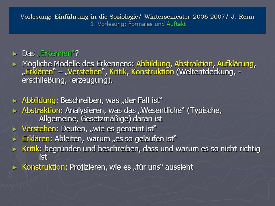 Vorlesung: Einführung in die Soziologie/ Wintersemester 2006-2007/ J. Renn 1. Vorlesung: Formales und Auftakt Das Erkennen? Das Erkennen? Mögliche Mod
