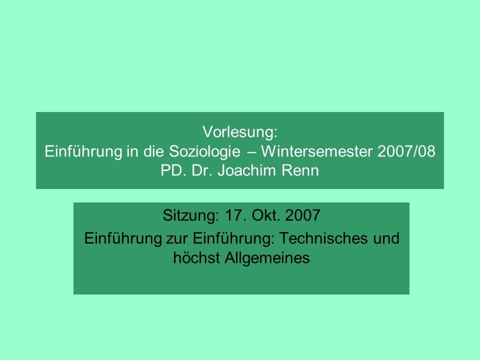 Vorlesung: Einführung in die Soziologie – Wintersemester 2007/08 PD. Dr. Joachim Renn Sitzung: 17. Okt. 2007 Einführung zur Einführung: Technisches un