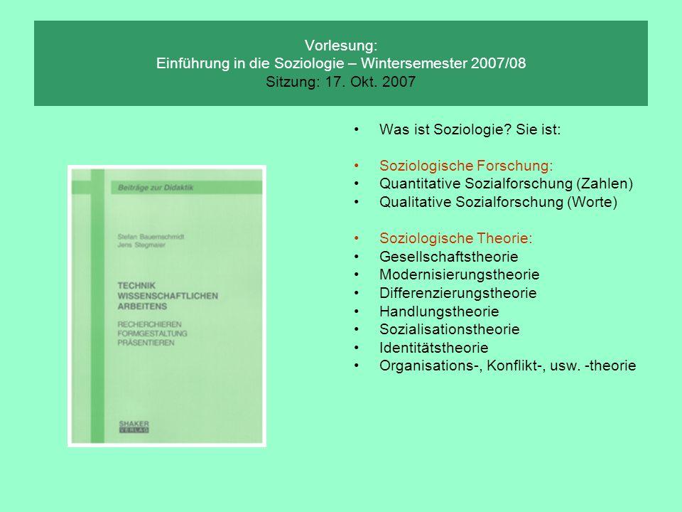 Vorlesung: Einführung in die Soziologie – Wintersemester 2007/08 Sitzung: 17. Okt. 2007 Was ist Soziologie? Sie ist: Soziologische Forschung: Quantita