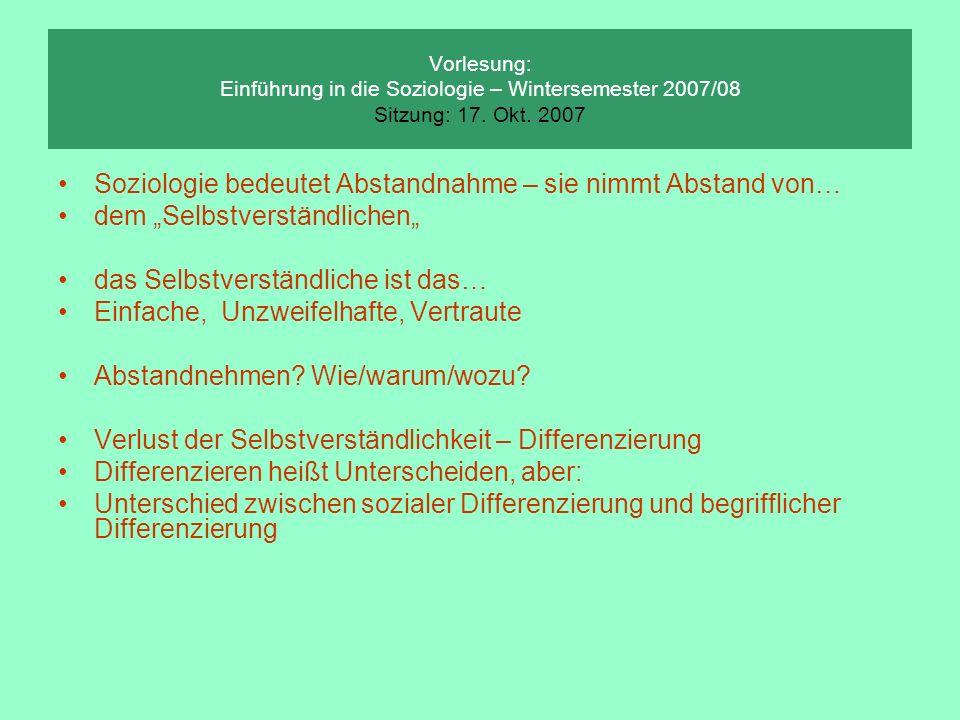 Vorlesung: Einführung in die Soziologie – Wintersemester 2007/08 Sitzung: 17. Okt. 2007 Soziologie bedeutet Abstandnahme – sie nimmt Abstand von… dem