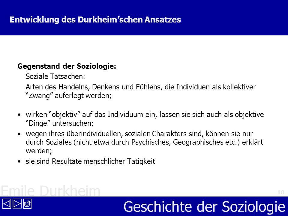 Emile Durkheim Geschichte der Soziologie 10 Entwicklung des Durkheimschen Ansatzes Gegenstand der Soziologie: Soziale Tatsachen: Arten des Handelns, D
