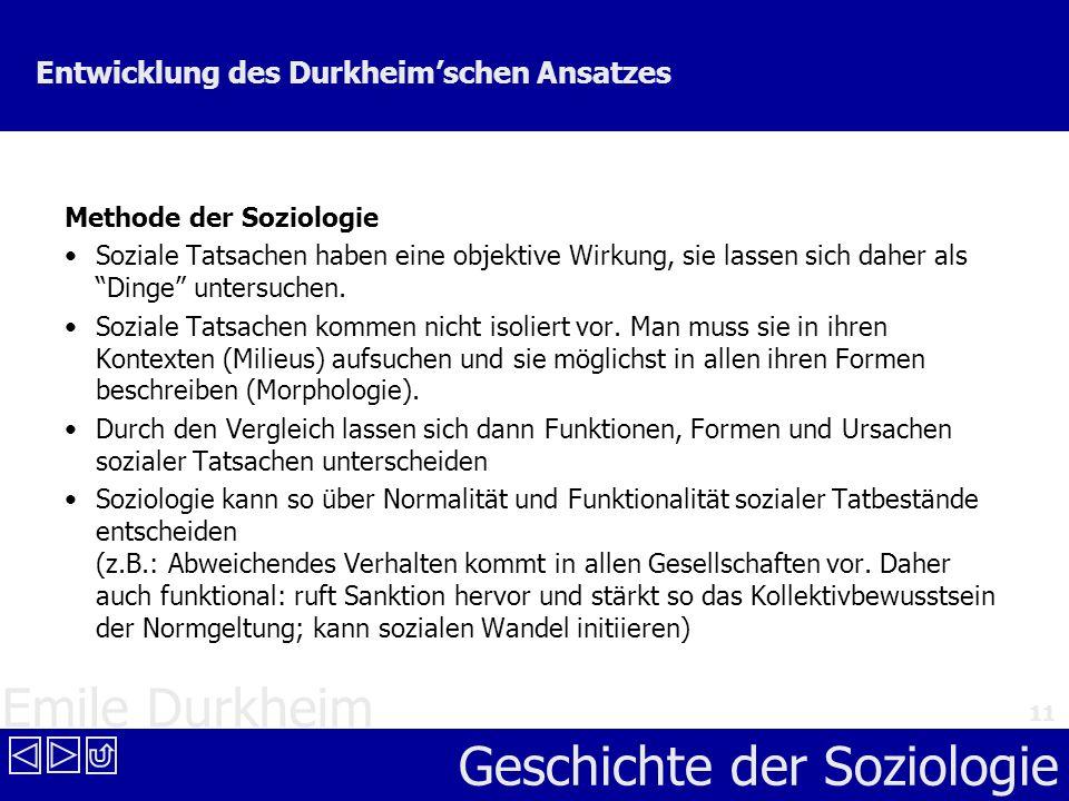 Emile Durkheim Geschichte der Soziologie 11 Entwicklung des Durkheimschen Ansatzes Methode der Soziologie Soziale Tatsachen haben eine objektive Wirku