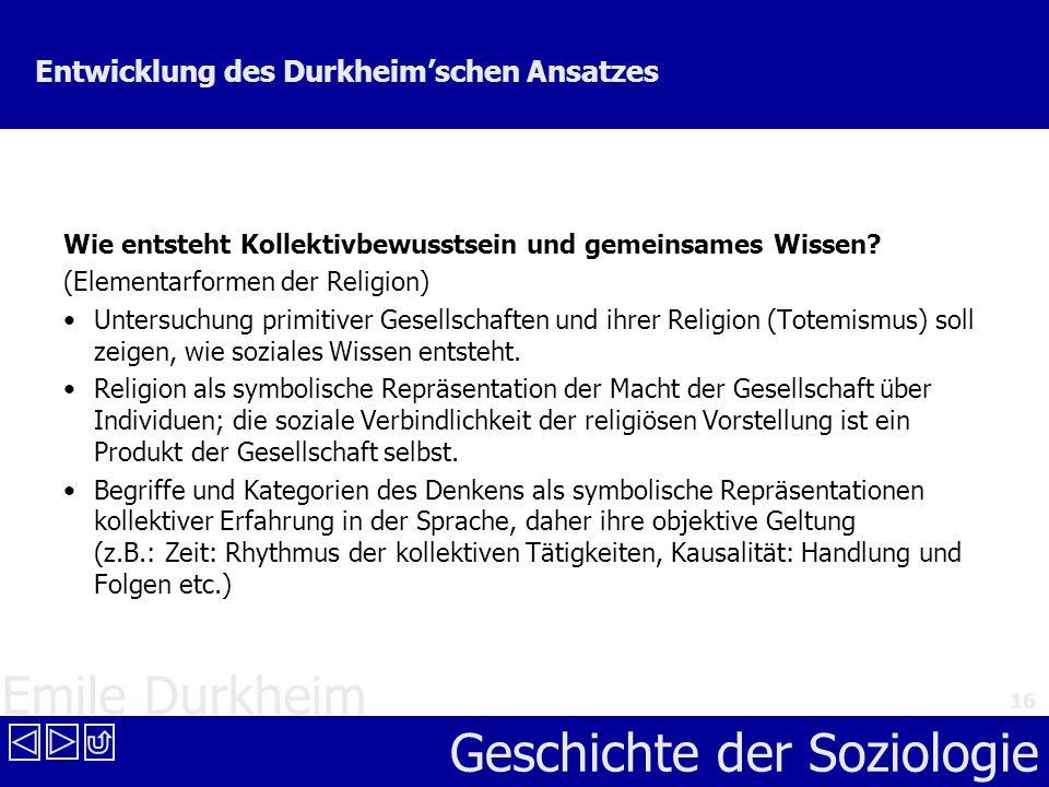 Emile Durkheim Geschichte der Soziologie 16 Entwicklung des Durkheimschen Ansatzes Wie entsteht Kollektivbewusstsein und gemeinsames Wissen? (Elementa