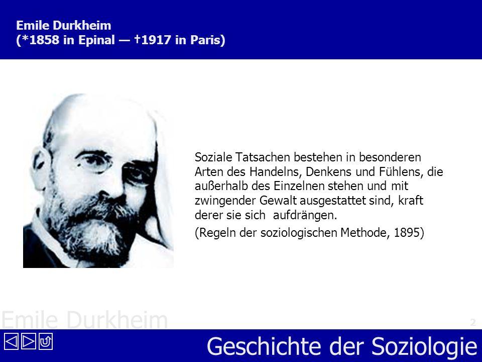 Emile Durkheim Geschichte der Soziologie 2 Emile Durkheim (*1858 in Epinal 1917 in Paris) Soziale Tatsachen bestehen in besonderen Arten des Handelns,