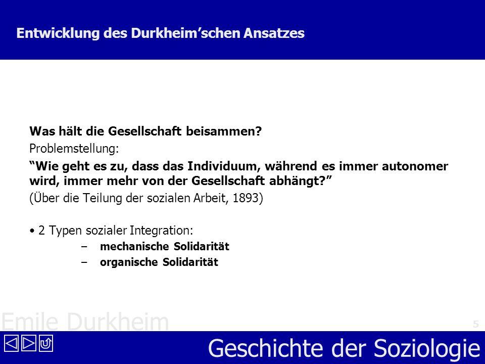 Emile Durkheim Geschichte der Soziologie 5 Entwicklung des Durkheimschen Ansatzes Was hält die Gesellschaft beisammen? Problemstellung: Wie geht es zu